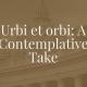 URBI ET ORBI: A CONTEMPLATIVE TAKE