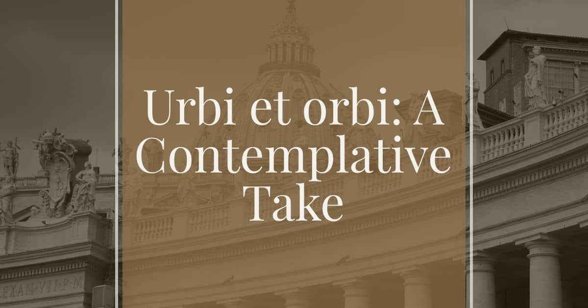 URBI ET ORBI: A CONTEMPLATIVE TAKE