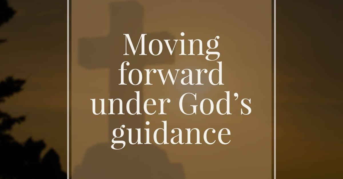 Moving forward under God's guidance